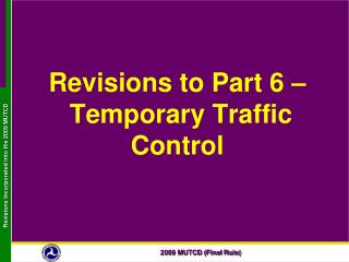 Revisions to Part 6     Temporary Traffic Control