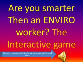 Are you smarter Then an ENVIRO worker?  T he Interactive game