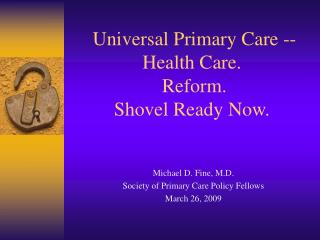 Universal Primary Care -- Health Care.  Reform. Shovel Ready Now.