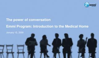 The power of conversation Emmi Program: Introduction to the Medical Home January 15, 2009