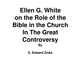Ellen G. White on the Role of the Bible in the Church In The Great Controversy By E. Edward Zinke