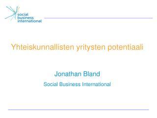 Yhteiskunnallisten yritysten potentiaali Jonathan Bland Social Business International