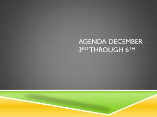 Agenda December 3 rd  through 6 th