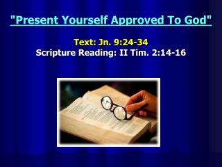 """""""Present Yourself Approved To God"""" Text: Jn. 9:24-34 Scripture Reading: II Tim. 2:14-16"""