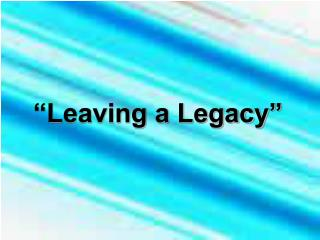 """Leaving a Legacy"""