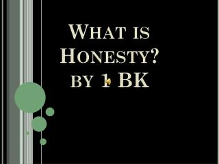 What is Honesty? b y 1 BK