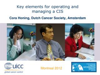 Key elements for operating and  managing a CIS Cora  Honing, Dutch Cancer Society, Amsterdam