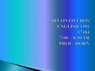 ART ONTIVEROS ENGLISH 1301  17484 7:00 – 8:30 TR PROF.  HORN
