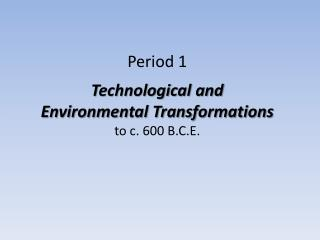 Period 1 Technological and Environmental Transformations to c. 600 B.C.E.