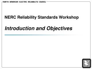 NERC Reliability Standards Workshop Introduction and Objectives