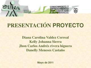 PRESENTACI�N  PROYECTO  Diana  Carolina Valdez Correal Kelly  Johanna  Sierra