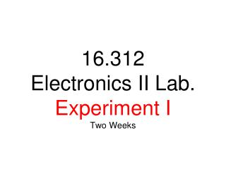 16.312 Electronics  II Lab .  Experiment I Two Weeks
