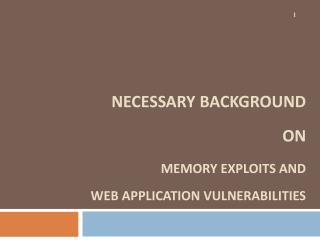 Necessary Background on Memory Exploits and  Web Application Vulnerabilities