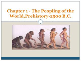 Chapter 1 - The Peopling of the World,Prehistory-2500 B.C.