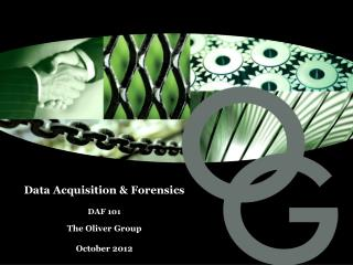 Data Acquisition & Forensics DAF 101  The Oliver Group October 2012
