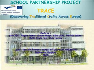 SCHOOL PARTNERSHIP PROJECT TRACE ( Discovering Tra ditional C rafts Across E urope) Made  by  :