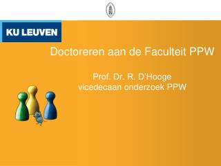 Doctoreren aan de Faculteit PPW Prof. Dr. R. D'Hooge vicedecaan onderzoek PPW