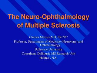 The Neuro-Ophthalmology  of Multiple Sclerosis  Charles Maxner MD, FRCPC Professor, Departments of Medicine Neurology an