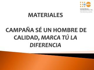 MATERIALES  CAMPAÑA  SÉ UN HOMBRE DE CALIDAD,  MARCA TÚ LA DIFERENCIA