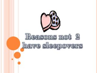 Reasons not  2 have sleepovers