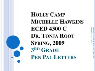 Holly Camp Michelle Hawkins ECED 4300 C Dr.  Tonja  Root Spring, 2009 3 rd  Grade Pen Pal Letters