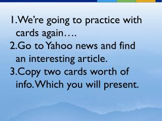 We're going to practice with cards again…. Go to Yahoo news and find an interesting article.