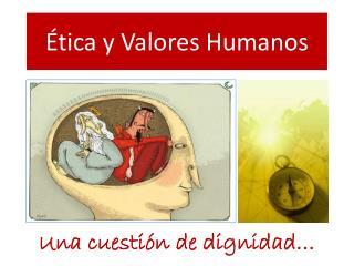 Ética  y  Valores Humanos
