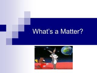 What�s a Matter?