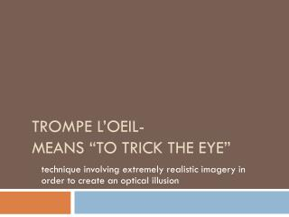 "Trompe L'oeil - means  ""to trick the eye"""