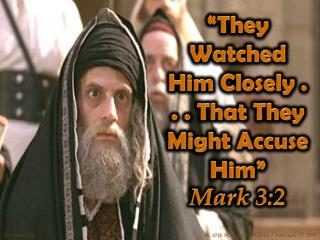 """""""They Watched Him Closely . . . That They Might Accuse Him""""  Mark 3:2"""