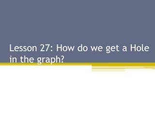 Lesson 27:  How do we get a Hole in  the graph?