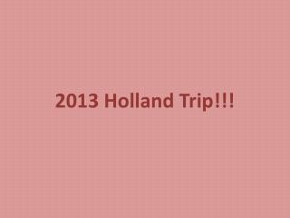 2013 Holland Trip!!!