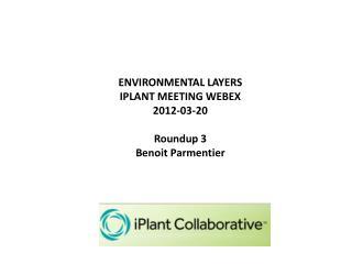 ENVIRONMENTAL LAYERS  IPLANT MEETING WEBEX 2012-03-20 Roundup 3 Benoit Parmentier