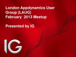 London  Appdynamics  User Group (LAUG) February  2013  Meetup Presented by IG