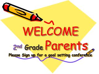 WELCOME 2 nd   Grade Parents Please Sign up for a goal setting conference