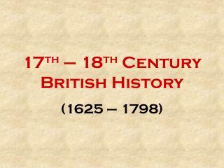 17 th  – 18 th  Century British History (1625 – 1798)