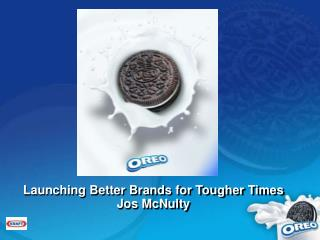 Launching Better Brands for Tougher Times Jos McNulty