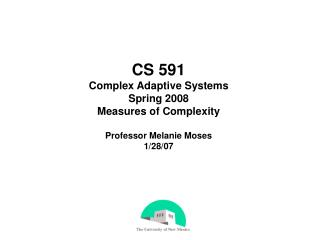 CS 591 Complex Adaptive Systems Spring 2008 Measures of Complexity Professor Melanie Moses 1/28/07