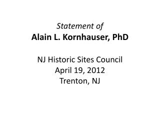 Statement of Alain L. Kornhauser,  PhD NJ  Historic  Sites Council April 19,  2012 Trenton, NJ