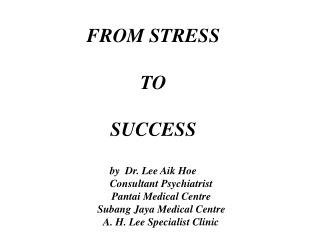 FROM STRESS  TO  SUCCESS  by  Dr. Lee Aik Hoe       Consultant Psychiatrist       Pantai Medical Centre       Subang Jay