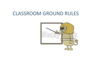 CLASSROOM GROUND RULES