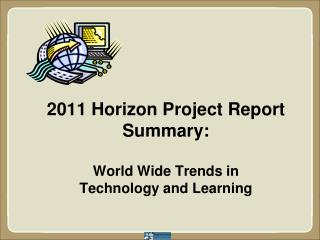 2011 Horizon Project Report Summary:  World  Wide Trends in  Technology  and Learning