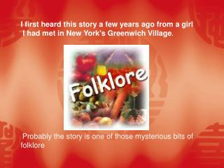 I first heard this story a few years ago from a girl  I had met in New York's Greenwich Village .