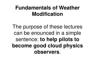 Fundamentals of Weather Modification   The purpose of these lectures can be enounced in a simple sentence: to help pilot