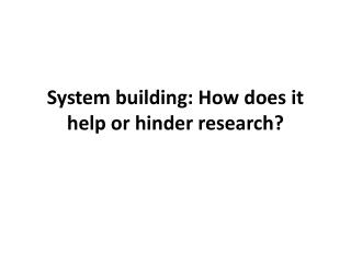 System building: How does it help or hinder research?