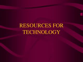 RESOURCES FOR TECHNOLOGY