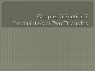 Chapter 5 Section 7 Inequalities in Two Triangles