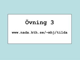 Övning 3 nada.kth.se/~mhj/tilda