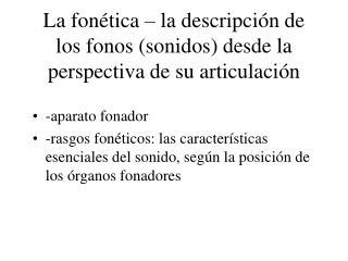 La fon�tica � la descripci�n de los fonos (sonidos) desde la perspectiva de su articulaci�n