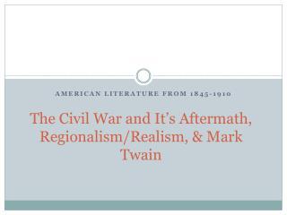 The Civil War and It's Aftermath, Regionalism/Realism, & Mark Twain